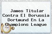 <b>James Titular Contra El Borussia Dortmund En La Champions League</b>