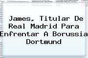 James, Titular De <b>Real Madrid</b> Para Enfrentar A Borussia Dortmund