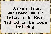 James: Tres Asistencias En Triunfo De <b>Real Madrid</b> En La Copa Del Rey