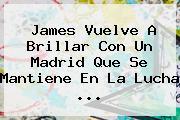 James Vuelve A Brillar Con Un <b>Madrid</b> Que Se Mantiene En La Lucha <b>...</b>