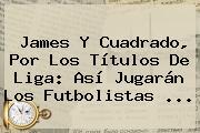 James Y Cuadrado, Por Los Títulos De Liga: Así Jugarán Los Futbolistas ...