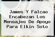 James Y Falcao Encabezan Los Mensajes De Apoyo Para <b>Elkin Soto</b>