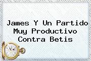 <b>James</b> Y Un Partido Muy Productivo Contra Betis