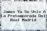 James Ya Se Unio A La Pretemporada Del <b>Real Madrid</b>