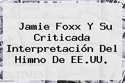 <b>Jamie Foxx</b> Y Su Criticada Interpretación Del Himno De EE.UU.
