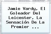 Jamie Vardy, El Goleador Del Leicester, La Sensación De La <b>Premier</b> <b>...</b>