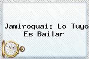 <b>Jamiroquai</b>: Lo Tuyo Es Bailar