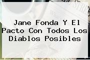 <b>Jane Fonda</b> Y El Pacto Con Todos Los Diablos Posibles