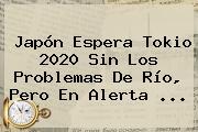 Japón Espera <b>Tokio 2020</b> Sin Los Problemas De Río, Pero En Alerta ...