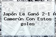 Japón Le Ganó 2-1 A Camerún Con Estos <b>goles</b>