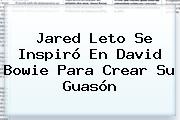 <b>Jared Leto</b> Se Inspiró En David Bowie Para Crear Su Guasón