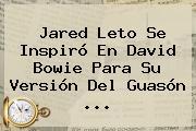 <b>Jared Leto</b> Se Inspiró En David Bowie Para Su Versión Del Guasón ...