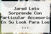 <b>Jared Leto</b> Sorprende Con Particular Accesorio En Su Look Para Los <b>...</b>