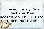 <b>Jared Leto</b>: Sus Cambios Más Radicales En El Cine | RPP NOTICIAS
