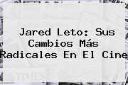 <b>Jared Leto</b>: Sus Cambios Más Radicales En El Cine