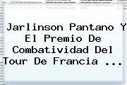 <b>Jarlinson Pantano</b> Y El Premio De Combatividad Del Tour De Francia ...