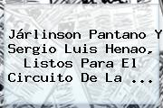 Járlinson Pantano Y Sergio Luis Henao, Listos Para El Circuito De La ...