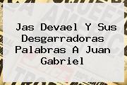 Jas Devael Y Sus Desgarradoras Palabras A <b>Juan Gabriel</b>