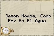 <b>Jason Momoa</b>, Como Pez En El Agua