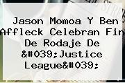 <b>Jason Momoa</b> Y Ben Affleck Celebran Fin De Rodaje De &#039;Justice League&#039;