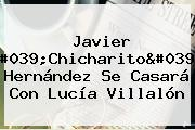 Javier &#039;Chicharito&#039; Hernández Se Casará Con <b>Lucía Villalón</b>