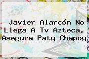<b>Javier Alarcón</b> No Llega A Tv Azteca, Asegura Paty Chapoy