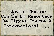Javier Aquino Confía En Remontada De <b>Tigres</b> Frente A Internacional <b>...</b>
