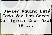 <b>Javier Aquino</b> Está Cada Vez Más Cerca De Tigres; Cruz Azul Ya <b>...</b>