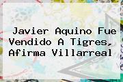 <b>Javier Aquino</b> Fue Vendido A Tigres, Afirma Villarreal