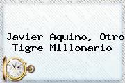 <b>Javier Aquino</b>, Otro Tigre Millonario