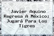<b>Javier Aquino</b> Regresa A México; Jugará Para Los Tigres