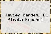<b>Javier Bardem</b>, El Pirata Español