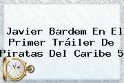 <b>Javier Bardem</b> En El Primer Tráiler De Piratas Del Caribe 5