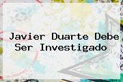 <b>Javier Duarte</b> Debe Ser Investigado