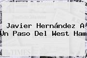 <b>Javier Hernández</b> A Un Paso Del West Ham