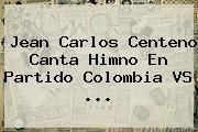 Jean Carlos Centeno Canta Himno En Partido <b>Colombia VS</b> ...
