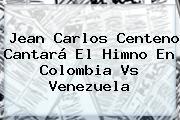 <b>Jean Carlos Centeno</b> Cantará El Himno En Colombia Vs Venezuela