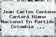 <b>Jean Carlos Centeno</b> Cantará Himno Nacional En Partido Colombia ...