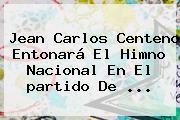 Jean Carlos Centeno Entonará El Himno Nacional En El <b>partido De</b> ...