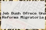 <b>Jeb Bush</b> Ofrece Una Reforma Migratoria