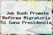 <b>Jeb Bush</b> Promete Reforma Migratoria Si Gana Presidencia