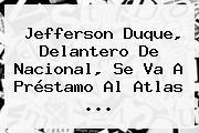 <b>Jefferson Duque</b>, Delantero De Nacional, Se Va A Préstamo Al Atlas <b>...</b>