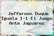 <b>Jefferson Duque Iguala 1-1 El Juego Ante Jaguares</b>