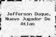 <b>Jefferson Duque</b>, Nuevo Jugador De Atlas