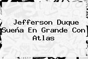 <b>Jefferson Duque</b> Sueña En Grande Con Atlas