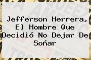 <b>Jefferson Herrera</b>, El Hombre Que Decidió No Dejar De Soñar