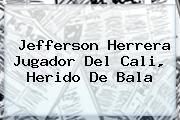 <b>Jefferson Herrera</b> Jugador Del Cali, Herido De Bala
