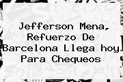 Jefferson Mena, Refuerzo De <b>Barcelona</b> Llega <b>hoy</b> Para Chequeos