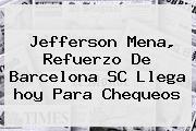 Jefferson Mena, Refuerzo De <b>Barcelona</b> SC Llega <b>hoy</b> Para Chequeos