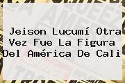 Jeison Lucumí Otra Vez Fue La Figura Del <b>América De Cali</b>